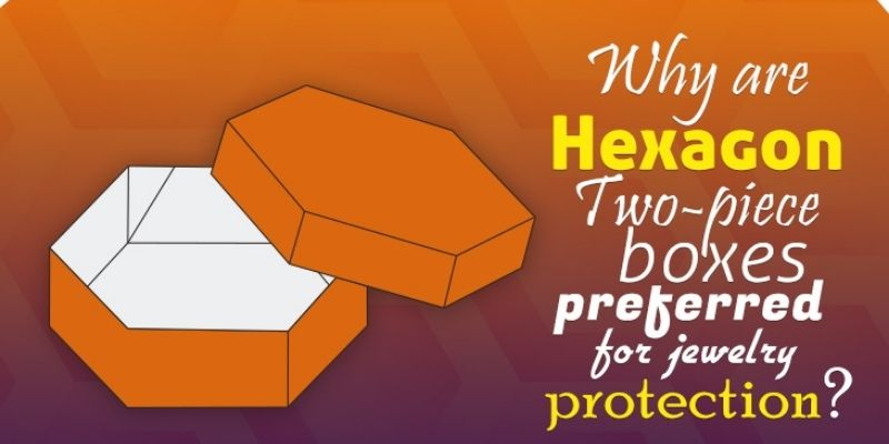 Why is Hexagon Two-Piece Boxes Preferred for Jewelry Protection?
